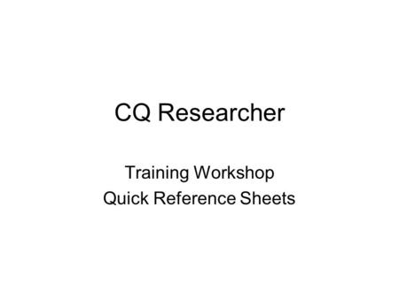 CQ Researcher Training Workshop Quick Reference Sheets.