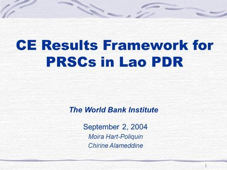 1 CE Results Framework for PRSCs in Lao PDR September 2, 2004 Moira Hart-Poliquin Chirine Alameddine The World Bank Institute.