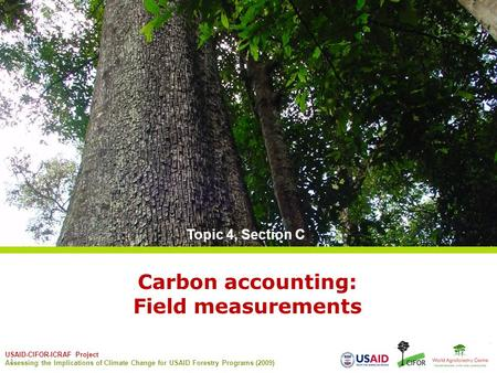 USAID-CIFOR-ICRAF Project Assessing the Implications of Climate Change for USAID Forestry Programs (2009) 1 Carbon accounting: Field measurements Topic.