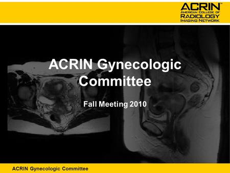 ACRIN Abdominal Committee ACRIN Gynecologic Committee Fall Meeting 2010.