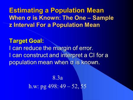 Estimating a Population Mean When σ is Known: The One – Sample z Interval For a Population Mean Target Goal: I can reduce the margin of error. I can construct.