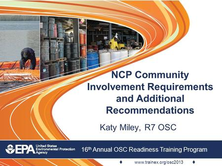  www.trainex.org/osc2013  16 th Annual OSC Readiness Training Program NCP Community Involvement Requirements and Additional Recommendations Katy Miley,