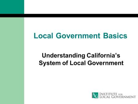 Local Government Basics Understanding California's System of Local Government.
