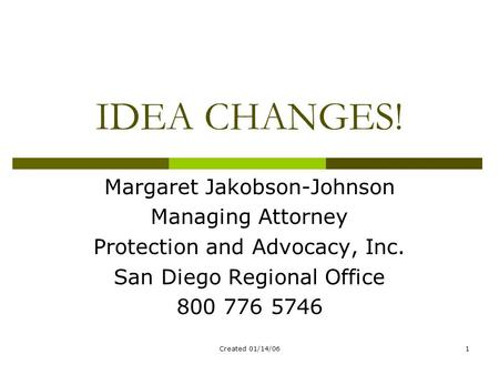 Created 01/14/061 IDEA CHANGES! Margaret Jakobson-Johnson Managing Attorney Protection and Advocacy, Inc. San Diego Regional Office 800 776 5746.