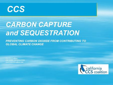 CCS CARBON CAPTURE and SEQUESTRATION PREVENTING CARBON DIOXIDE FROM CONTRIBUTING TO GLOBAL CLIMATE CHANGE CA CCS Coalition FOR MORE INFORMATION: www.CACCSCoalition.com.
