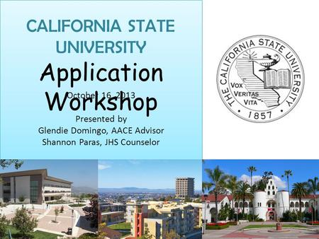 CALIFORNIA STATE UNIVERSITY Application Workshop October 16, 2013 Presented by Glendie Domingo, AACE Advisor Shannon Paras, JHS Counselor.
