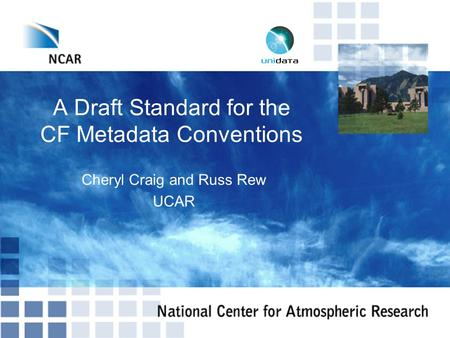 A Draft Standard for the CF Metadata Conventions Cheryl Craig and Russ Rew UCAR.