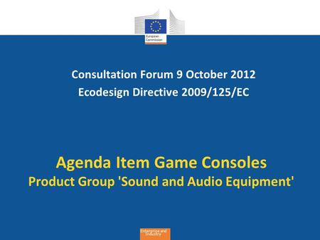 Enterprise and Industry Agenda Item Game Consoles Product Group 'Sound and Audio Equipment' Consultation Forum 9 October 2012 Ecodesign Directive 2009/125/EC.