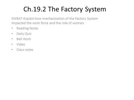 Ch.19.2 The Factory System SWBAT-Explain how mechanization of the Factory System impacted the work force and the role of women. Reading Notes Daily Quiz.
