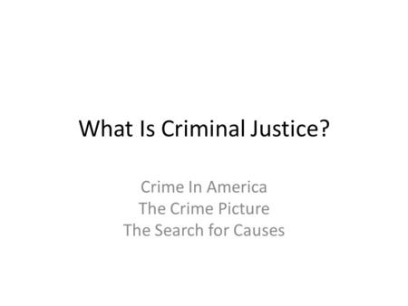 What Is Criminal Justice? Crime In America The Crime Picture The Search for Causes.