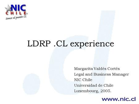 LDRP.CL experience Margarita Valdés Cortés Legal and Business Manager NIC Chile Universidad de Chile Luxembourg, 2005.
