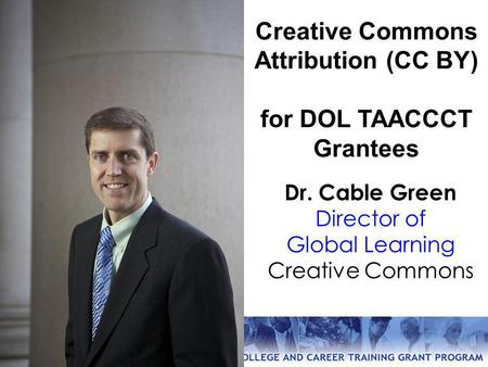 Dr. Cable Green Director of Global Learning Creative Commons Creative Commons Attribution (CC BY) for DOL TAACCCT Grantees.