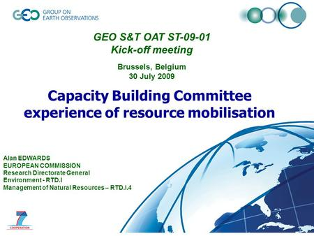 © GEO Secretariat Capacity Building Committee experience of resource mobilisation Alan EDWARDS EUROPEAN COMMISSION Research Directorate General Environment.