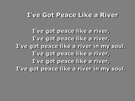 I've Got Peace Like a River I've got peace like a river, I've got peace like a river in my soul. I've got peace like a river, I've got peace like a river.