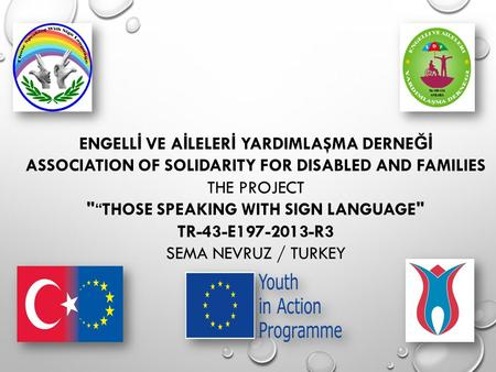 "ENGELL İ VE A İ LELER İ YARDIMLAŞMA DERNE Ğİ ASSOCIATION OF SOLIDARITY FOR DISABLED AND FAMILIES THE PROJECT ""THOSE SPEAKING WITH SIGN LANGUAGE TR-43-E197-2013-R3."