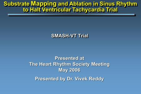 SMASH-VT Trial Presented at The Heart Rhythm Society Meeting May 2006 Presented by Dr. Vivek Reddy Substrate Mapping and Ablation in Sinus Rhythm to Halt.