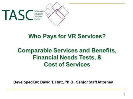 Who Pays for VR Services? Comparable Services and Benefits, Financial Needs Tests, & Cost of Services 1 Developed By: David T. Hutt, Ph.D., Senior Staff.