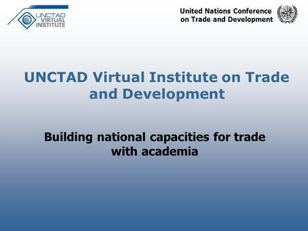 United Nations Conference on Trade and Development UNCTAD Virtual Institute on Trade and Development Building national capacities for trade with academia.