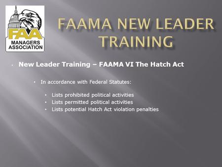 New Leader Training – FAAMA VI The Hatch Act In accordance with Federal Statutes: Lists prohibited political activities Lists permitted political activities.