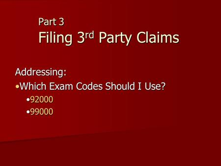 Part 3 Filing 3 rd Party Claims Addressing: Which Exam Codes Should I Use?Which Exam Codes Should I Use? 9200092000 9900099000.