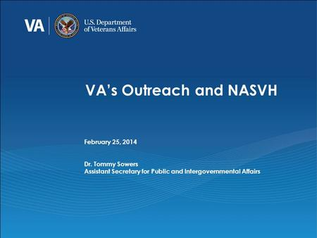 VA's Outreach and NASVH February 25, 2014 Dr. Tommy Sowers Assistant Secretary for Public and Intergovernmental Affairs.