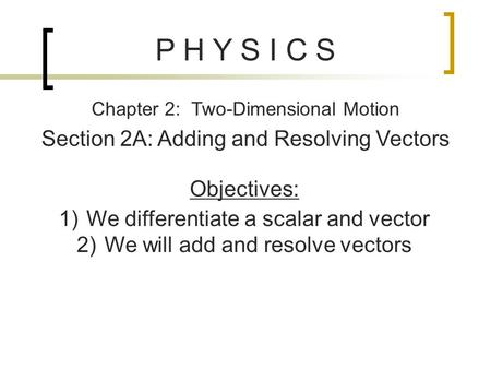 P H Y S I C S Chapter 2: Two-Dimensional Motion Section 2A: Adding and Resolving Vectors Objectives: 1)We differentiate a scalar and vector 2)We will add.