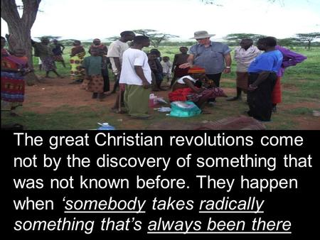 The great Christian revolutions come not by the discovery of something that was not known before. They happen when 'somebody takes radically something.