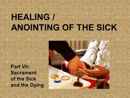 HEALING / ANOINTING OF THE SICK Part Vh: Sacrament of the Sick and the Dying.