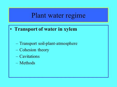 Plant water regime Transport of water in xylem –Transport soil-plant-atmosphere –Cohesion theory –Cavitations –Methods.