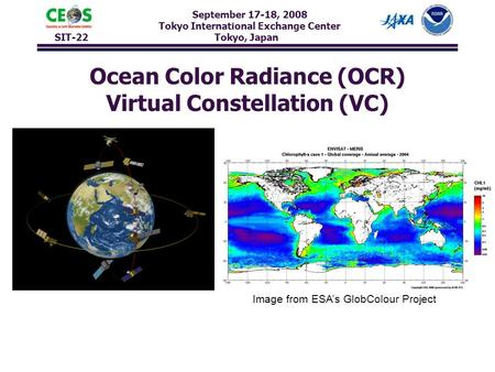 September 17-18, 2008 Tokyo International Exchange Center SIT-22 Tokyo, Japan Ocean Color Radiance (OCR) Virtual Constellation (VC) Image from ESA's GlobColour.