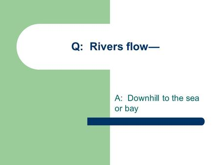 Q: Rivers flow— A: Downhill to the sea or bay. RIVERS AND WATERWAYS.