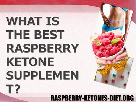 WHAT IS THE BEST RASPBERRY KETONE SUPPLEMEN T?. Which produces better weight loss results: Raspberry Ketone Plus, Raspberry Ketone Pure, or Raspberry.