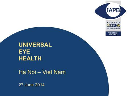 UNIVERSAL EYE HEALTH Ha Noi – Viet Nam 27 June 2014.