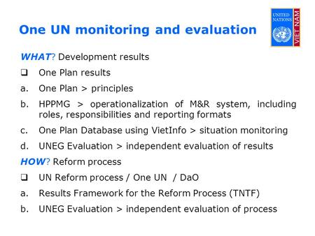 One UN monitoring and evaluation WHAT? Development results  One Plan results a.One Plan > principles b.HPPMG > operationalization of M&R system, including.
