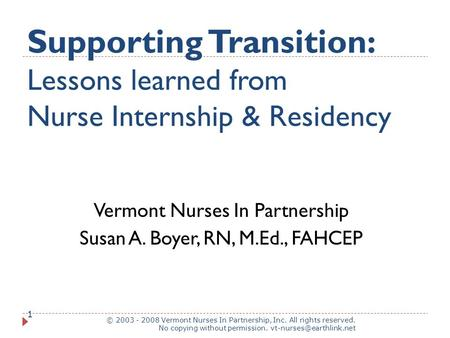 Supporting Transition: Lessons learned from Nurse Internship & Residency © 2003 - 2008 Vermont Nurses In Partnership, Inc. All rights reserved. No copying.