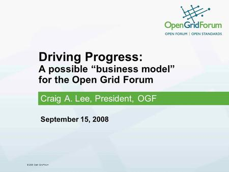 "© 2006 Open Grid Forum Driving Progress: A possible ""business model"" for the Open Grid Forum Craig A. Lee, President, OGF September 15, 2008."