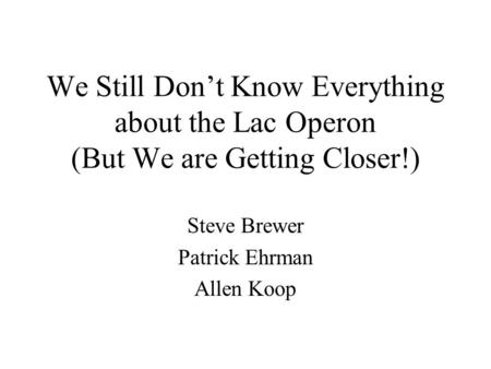 We Still Don't Know Everything about the Lac Operon (But We are Getting Closer!) Steve Brewer Patrick Ehrman Allen Koop.