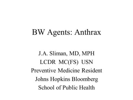 BW Agents: Anthrax J.A. Sliman, MD, MPH LCDR MC(FS) USN Preventive Medicine Resident Johns Hopkins Bloomberg School of Public Health.