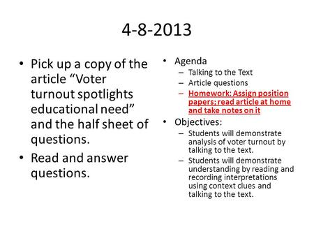 "4-8-2013 Pick up a copy of the article ""Voter turnout spotlights educational need"" and the half sheet of questions. Read and answer questions. Agenda Talking."