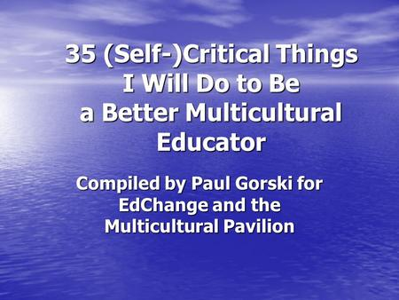 35 (Self-)Critical Things I Will Do to Be a Better Multicultural Educator Compiled by Paul Gorski for EdChange and the Multicultural Pavilion.