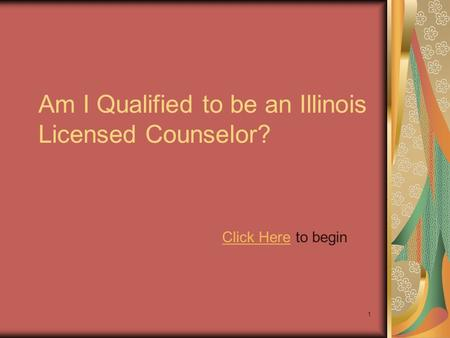 1 Am I Qualified to be an Illinois Licensed Counselor? Click HereClick Here to begin.