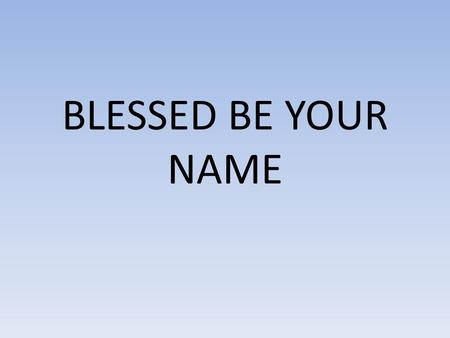 BLESSED BE YOUR NAME. Blessed Be Your name In the land that is plentiful Where Your streams of abundance flow Blessed be Your name Blessed Be Your name.