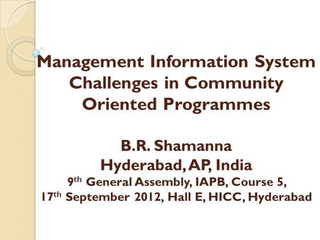 Management Information System Challenges in Community Oriented Programmes B.R. Shamanna Hyderabad, AP, India 9 th General Assembly, IAPB, Course 5, 17.