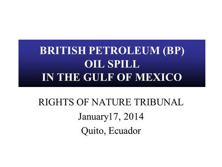 BRITISH PETROLEUM (BP) OIL SPILL IN THE GULF OF MEXICO RIGHTS OF NATURE TRIBUNAL January17, 2014 Quito, Ecuador.