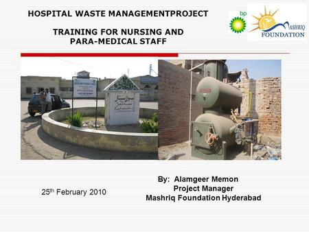 HOSPITAL WASTE MANAGEMENTPROJECT TRAINING FOR NURSING AND PARA-MEDICAL STAFF By: Alamgeer Memon Project Manager Mashriq Foundation Hyderabad 25 th February.