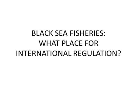 BLACK SEA FISHERIES: WHAT PLACE FOR INTERNATIONAL REGULATION?