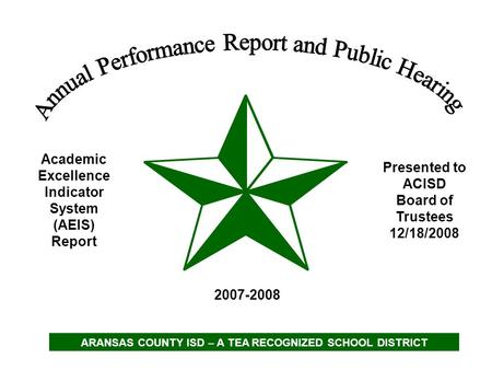 Academic Excellence Indicator System (AEIS) Report 2007-2008 Presented to ACISD Board of Trustees 12/18/2008 ARANSAS COUNTY ISD – A TEA RECOGNIZED SCHOOL.