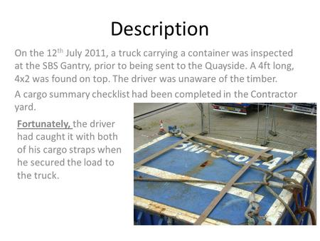 Description On the 12 th July 2011, a truck carrying a container was inspected at the SBS Gantry, prior to being sent to the Quayside. A 4ft long, 4x2.