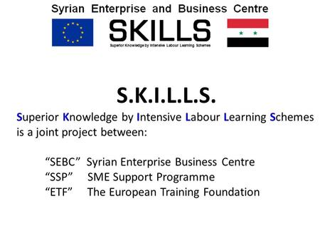 "S.K.I.L.L.S. Superior Knowledge by Intensive Labour Learning Schemes is a joint project between: ""SEBC"" Syrian Enterprise Business Centre ""SSP"" SME Support."