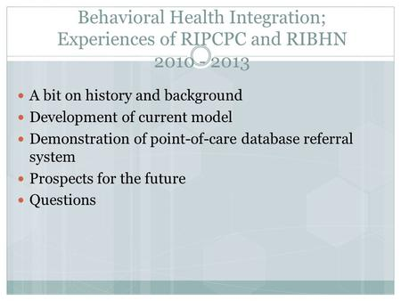Behavioral Health Integration; Experiences of RIPCPC and RIBHN 2010 - 2013 A bit on history and background Development of current model Demonstration of.